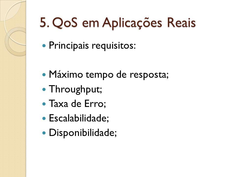 5. QoS em Aplicações Reais Principais requisitos: Máximo tempo de resposta; Throughput; Taxa de Erro; Escalabilidade; Disponibilidade;
