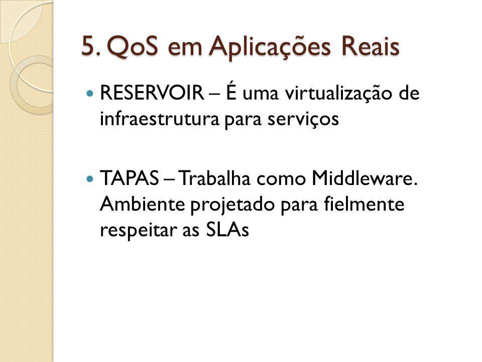 5. QoS em Aplicações Reais RESERVOIR – É uma virtualização de infraestrutura para serviços TAPAS – Trabalha como Middleware. Ambiente projetado para f
