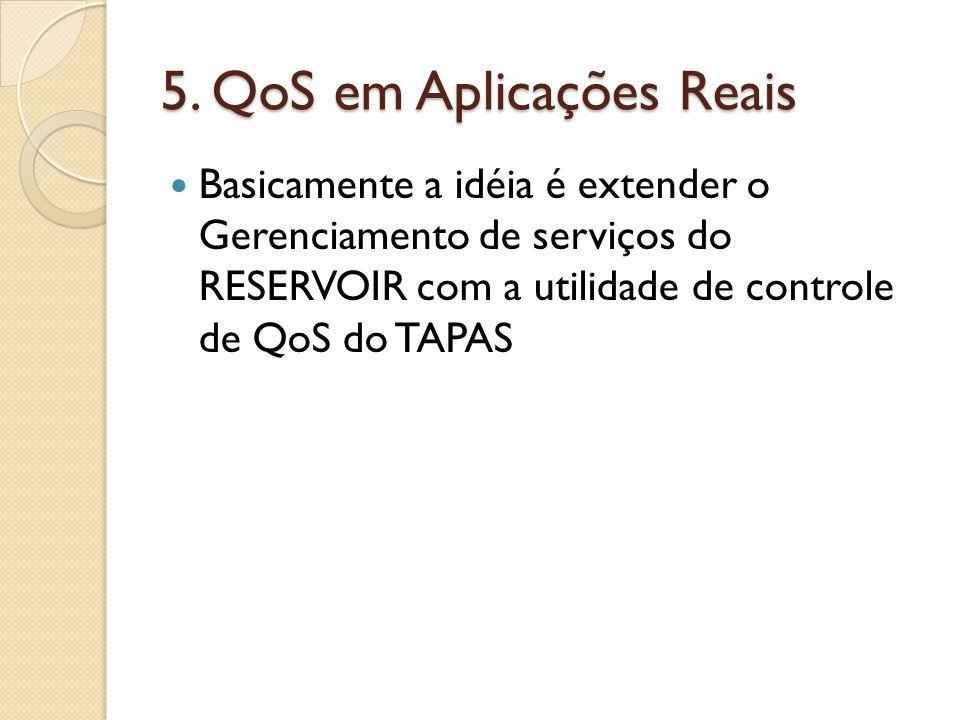 5. QoS em Aplicações Reais Basicamente a idéia é extender o Gerenciamento de serviços do RESERVOIR com a utilidade de controle de QoS do TAPAS