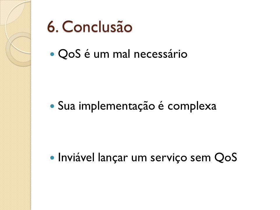 6. Conclusão QoS é um mal necessário Sua implementação é complexa Inviável lançar um serviço sem QoS
