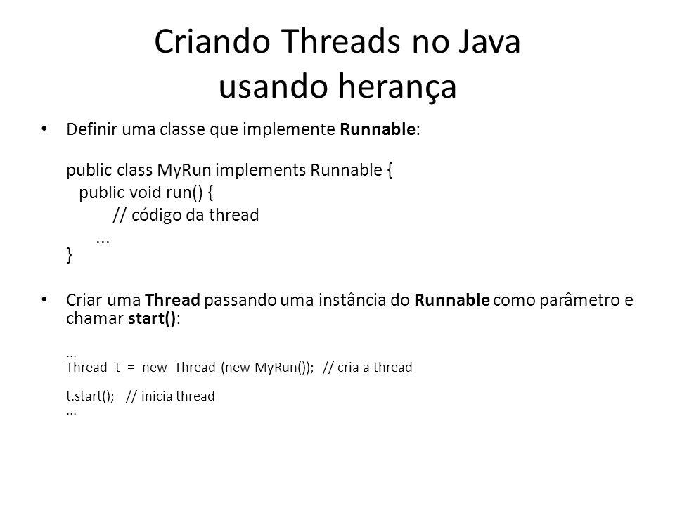 Criando Threads no Java usando herança Definir uma classe que implemente Runnable: public class MyRun implements Runnable { public void run() { // código da thread...