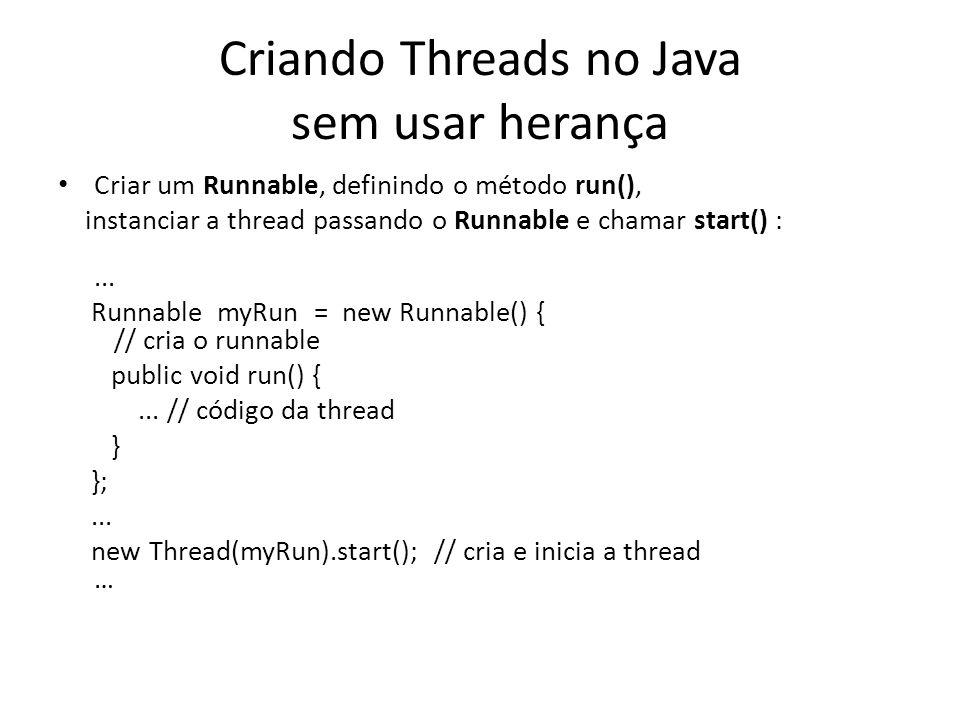 Criando Threads no Java sem usar herança Criar um Runnable, definindo o método run(), instanciar a thread passando o Runnable e chamar start() :...