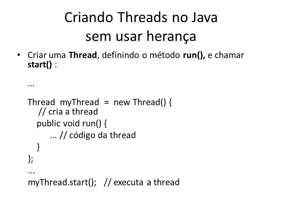 Criando Threads no Java sem usar herança Criar uma Thread, definindo o método run(), e chamar start() :... Thread myThread = new Thread() { // cria a