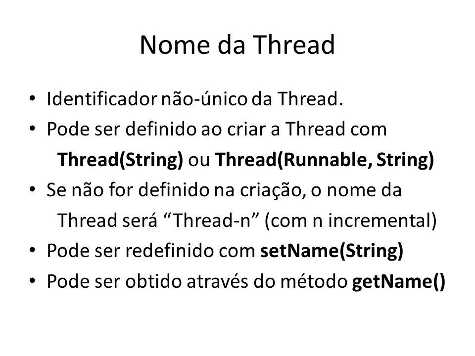 Nome da Thread Identificador não-único da Thread. Pode ser definido ao criar a Thread com Thread(String) ou Thread(Runnable, String) Se não for defini