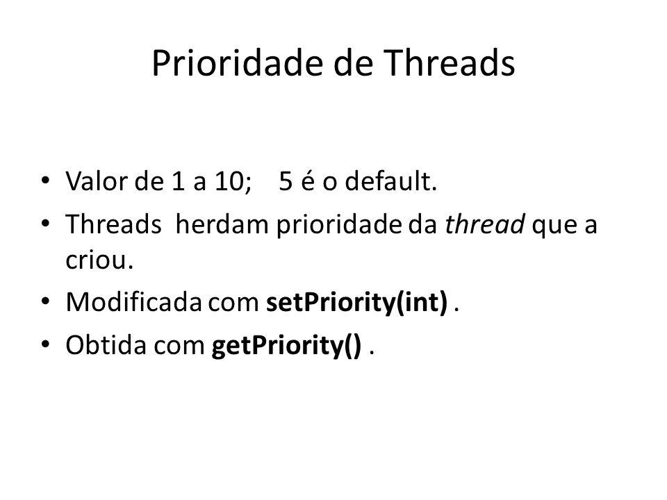 Prioridade de Threads Valor de 1 a 10; 5 é o default. Threads herdam prioridade da thread que a criou. Modificada com setPriority(int). Obtida com get