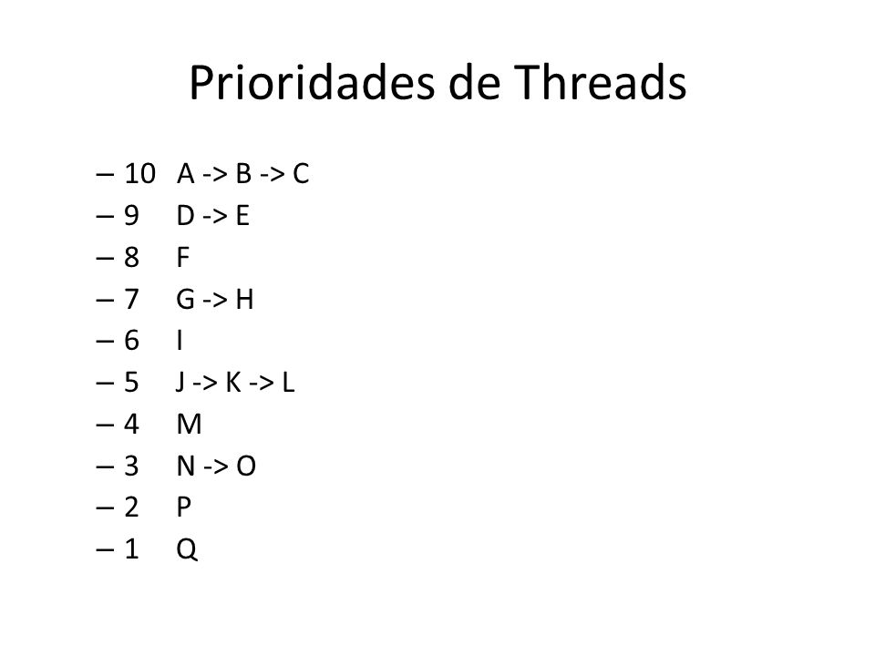 Prioridades de Threads – 10 A -> B -> C – 9 D -> E – 8 F – 7 G -> H – 6 I – 5 J -> K -> L – 4 M – 3 N -> O – 2 P – 1 Q