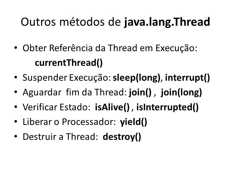 Outros métodos de java.lang.Thread Obter Referência da Thread em Execução: currentThread() Suspender Execução: sleep(long), interrupt() Aguardar fim da Thread: join(), join(long) Verificar Estado: isAlive(), isInterrupted() Liberar o Processador: yield() Destruir a Thread: destroy()