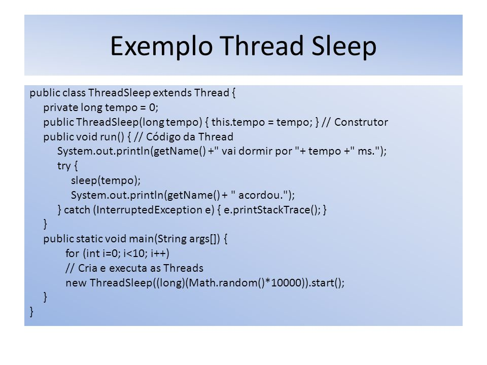 Exemplo Thread Sleep public class ThreadSleep extends Thread { private long tempo = 0; public ThreadSleep(long tempo) { this.tempo = tempo; } // Construtor public void run() { // Código da Thread System.out.println(getName() + vai dormir por + tempo + ms. ); try { sleep(tempo); System.out.println(getName() + acordou. ); } catch (InterruptedException e) { e.printStackTrace(); } } public static void main(String args[]) { for (int i=0; i<10; i++) // Cria e executa as Threads new ThreadSleep((long)(Math.random()*10000)).start(); }