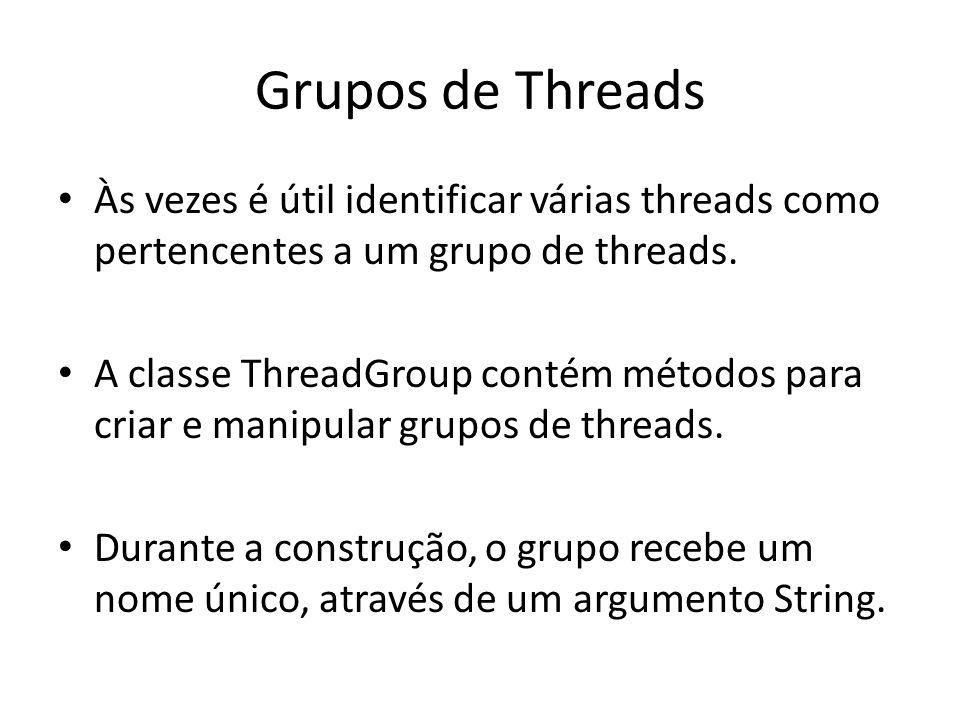 Grupos de Threads Às vezes é útil identificar várias threads como pertencentes a um grupo de threads. A classe ThreadGroup contém métodos para criar e
