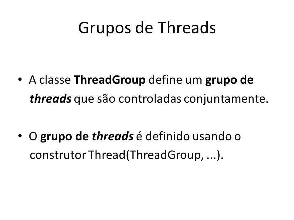 Grupos de Threads A classe ThreadGroup define um grupo de threads que são controladas conjuntamente. O grupo de threads é definido usando o construtor