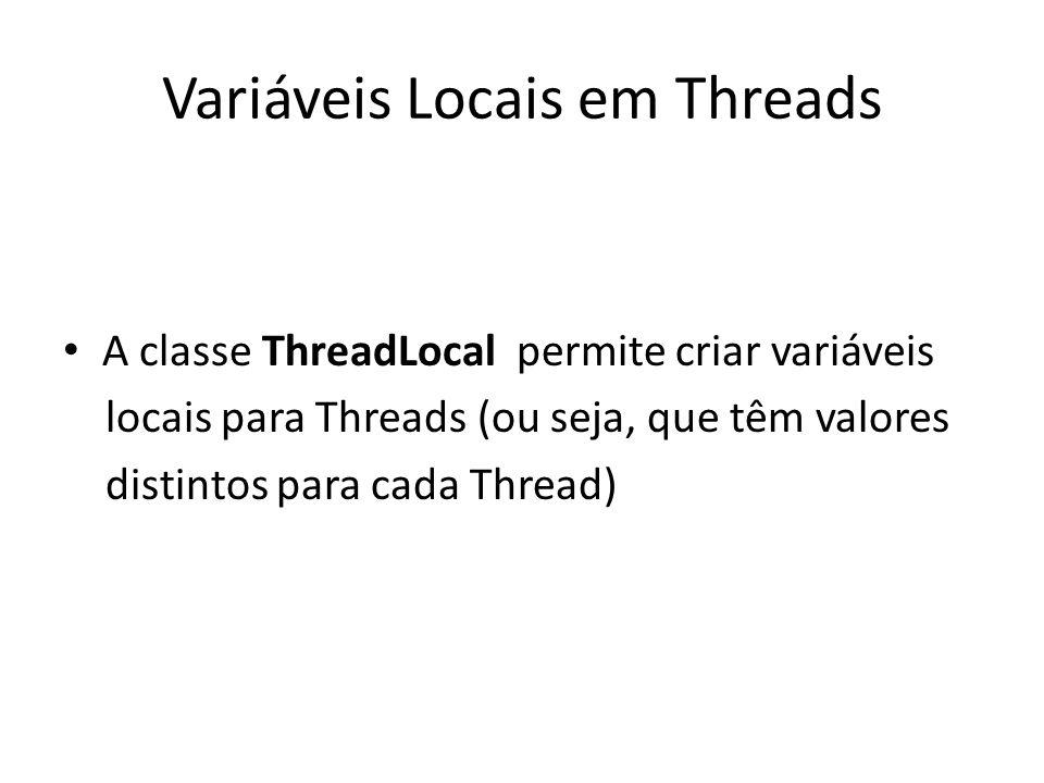 Variáveis Locais em Threads A classe ThreadLocal permite criar variáveis locais para Threads (ou seja, que têm valores distintos para cada Thread)