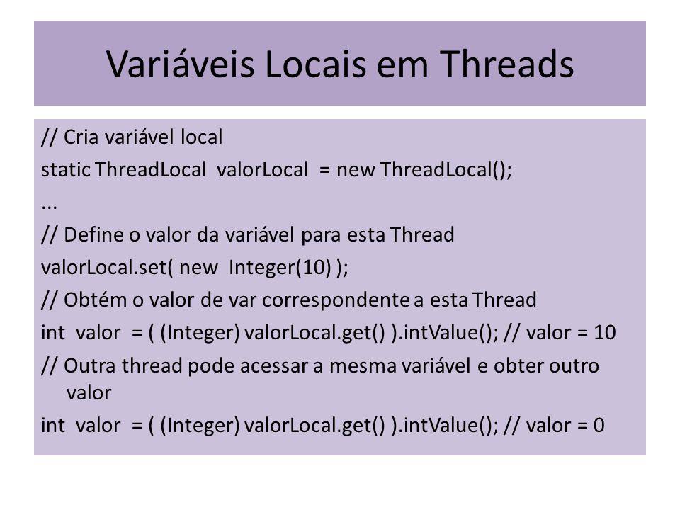 Variáveis Locais em Threads // Cria variável local static ThreadLocal valorLocal = new ThreadLocal();... // Define o valor da variável para esta Threa