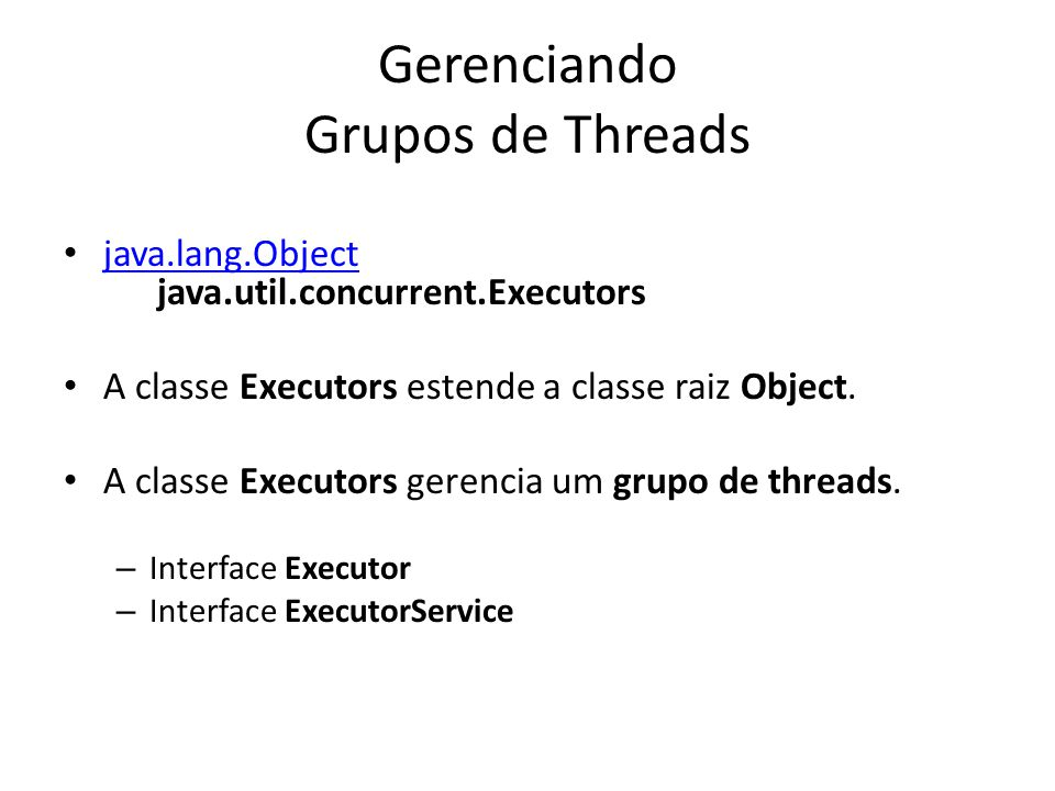 Gerenciando Grupos de Threads java.lang.Object java.util.concurrent.Executors java.lang.Object A classe Executors estende a classe raiz Object. A clas