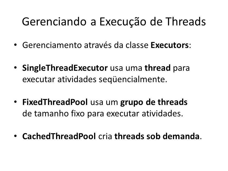 Gerenciando a Execução de Threads Gerenciamento através da classe Executors: SingleThreadExecutor usa uma thread para executar atividades seqüencialme