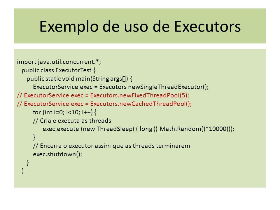 Exemplo de uso de Executors import java.util.concurrent.*; public class ExecutorTest { public static void main(String args[]) { ExecutorService exec = Executors newSingleThreadExecutor(); // ExecutorService exec = Executors.newFixedThreadPool(5); // ExecutorService exec = Executors.newCachedThreadPool(); for (int i=0; i<10; i++) { // Cria e executa as threads exec.execute (new ThreadSleep( ( long )( Math.Random()*10000))); } // Encerra o executor assim que as threads terminarem exec.shutdown(); }