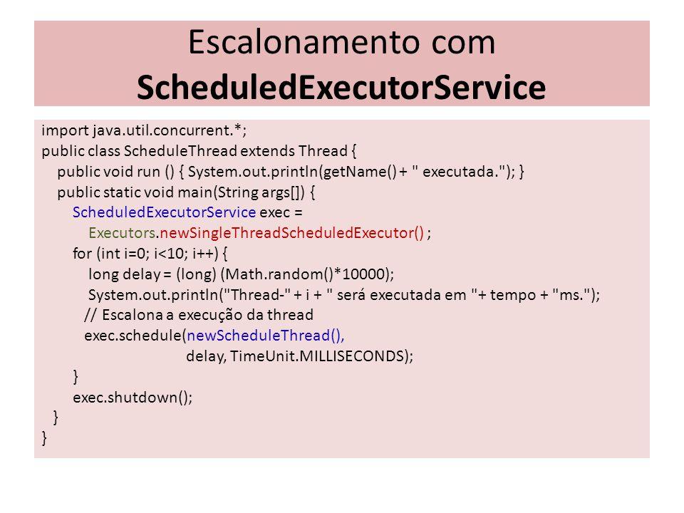 Escalonamento com ScheduledExecutorService import java.util.concurrent.*; public class ScheduleThread extends Thread { public void run () { System.out.println(getName() + executada. ); } public static void main(String args[]) { ScheduledExecutorService exec = Executors.newSingleThreadScheduledExecutor() ; for (int i=0; i<10; i++) { long delay = (long) (Math.random()*10000); System.out.println( Thread- + i + será executada em + tempo + ms. ); // Escalona a execução da thread exec.schedule(newScheduleThread(), delay, TimeUnit.MILLISECONDS); } exec.shutdown(); }
