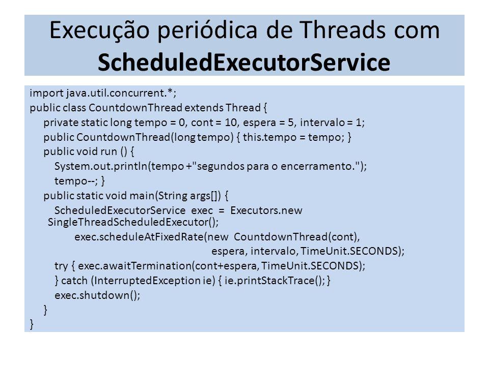 Execução periódica de Threads com ScheduledExecutorService import java.util.concurrent.*; public class CountdownThread extends Thread { private static long tempo = 0, cont = 10, espera = 5, intervalo = 1; public CountdownThread(long tempo) { this.tempo = tempo; } public void run () { System.out.println(tempo + segundos para o encerramento. ); tempo--; } public static void main(String args[]) { ScheduledExecutorService exec = Executors.new SingleThreadScheduledExecutor(); exec.scheduleAtFixedRate(new CountdownThread(cont), espera, intervalo, TimeUnit.SECONDS); try { exec.awaitTermination(cont+espera, TimeUnit.SECONDS); } catch (InterruptedException ie) { ie.printStackTrace(); } exec.shutdown(); }