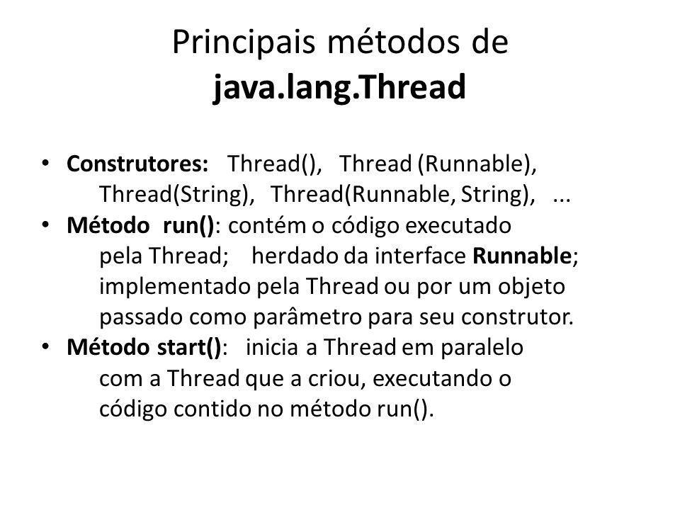 Exemplo Thread Sleep public class ThreadSleep extends Thread { private long tempo = 0; public ThreadSleep(long tempo) { this.tempo = tempo; } // Construtor public void run() { // Código da Thread System.out.println(getName() + vai dormir por + tempo + ms. ); try { sleep(tempo); System.out.println(getName() + acordou. ); } catch (InterruptedException e) { e.printStackTrace(); } } public static void main(String args[]) { for (int i=0; i<10; i++) // Cria e executa as Threads new ThreadSleep((long)(Math.random()*10000)).start(); }