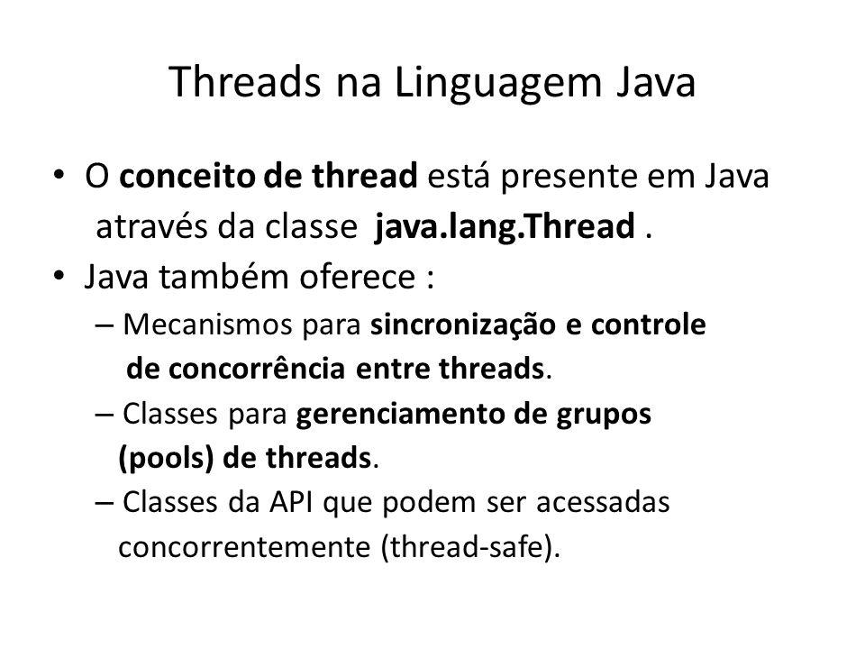 Threads na Linguagem Java O conceito de thread está presente em Java através da classe java.lang.Thread. Java também oferece : – Mecanismos para sincr