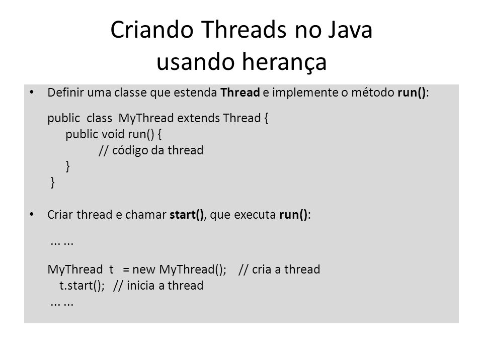 Criando Threads no Java usando herança Definir uma classe que implemente Runnable: public class MyRun implements Runnable { public void run() { // código da thread...