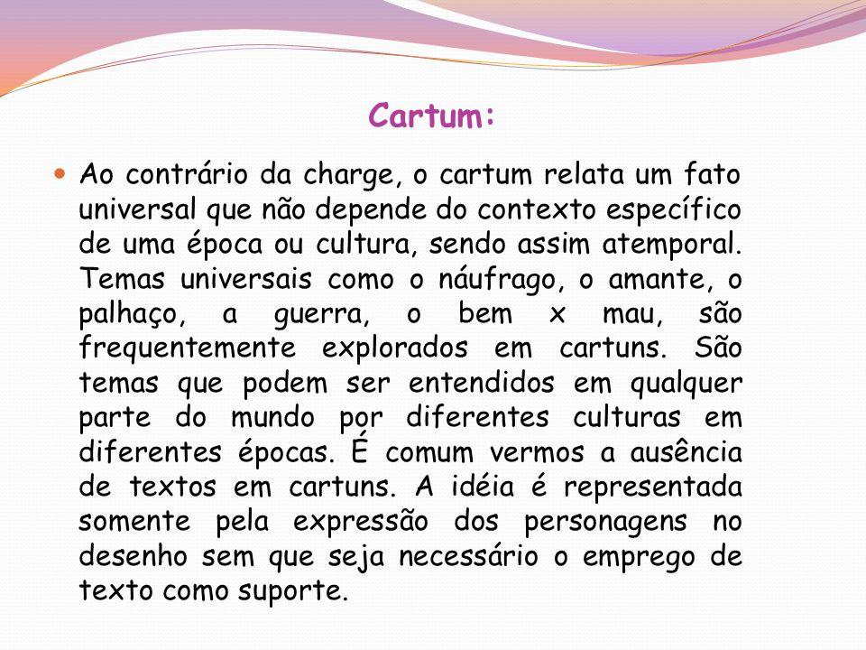 Cartum: Ao contrário da charge, o cartum relata um fato universal que não depende do contexto específico de uma época ou cultura, sendo assim atempora