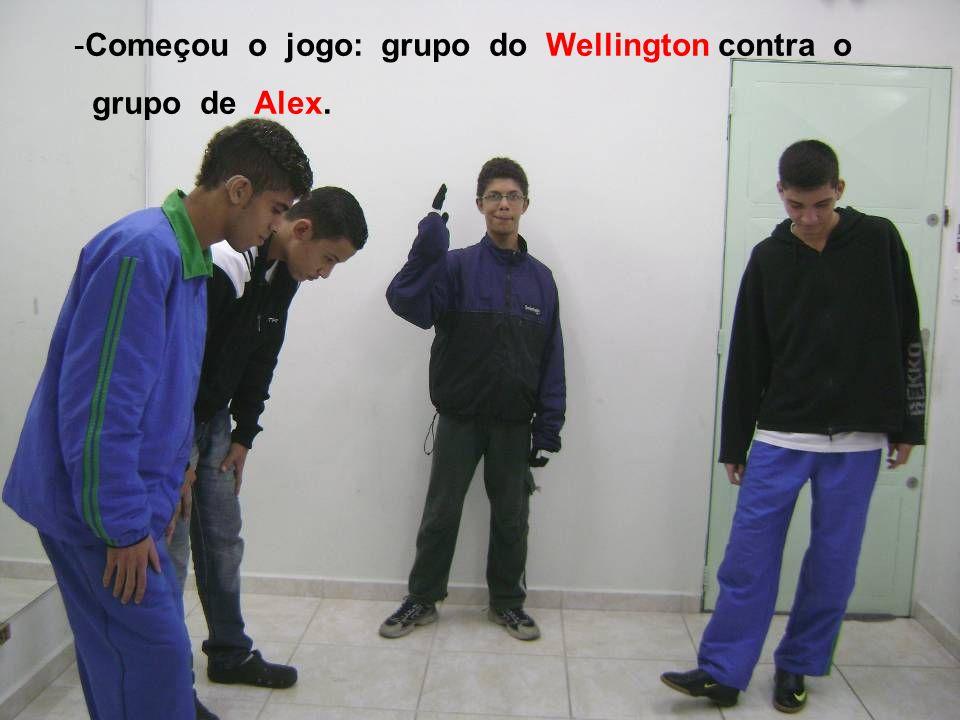 -Começou o jogo: grupo do Wellington contra o grupo de Alex.