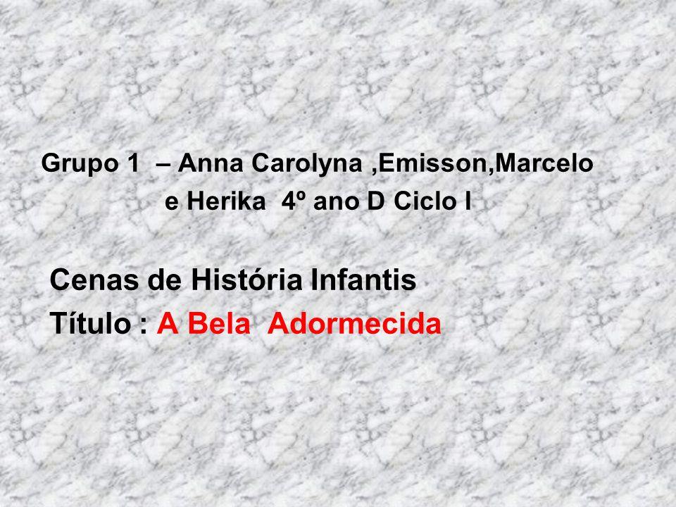 Grupo 1 – Anna Carolyna,Emisson,Marcelo e Herika 4º ano D Ciclo I Cenas de História Infantis Título : A Bela Adormecida