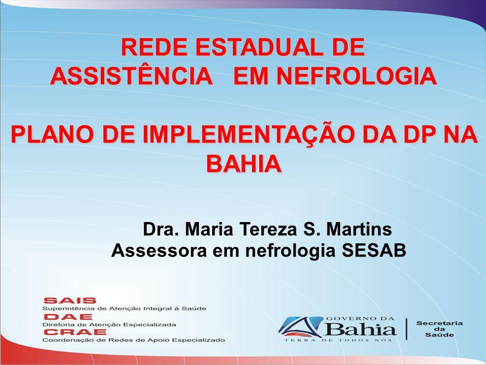 REDE ESTADUAL DE ASSISTÊNCIA EM NEFROLOGIA PLANO DE IMPLEMENTAÇÃO DA DP NA BAHIA Dra. Maria Tereza S. Martins Assessora em nefrologia SESAB