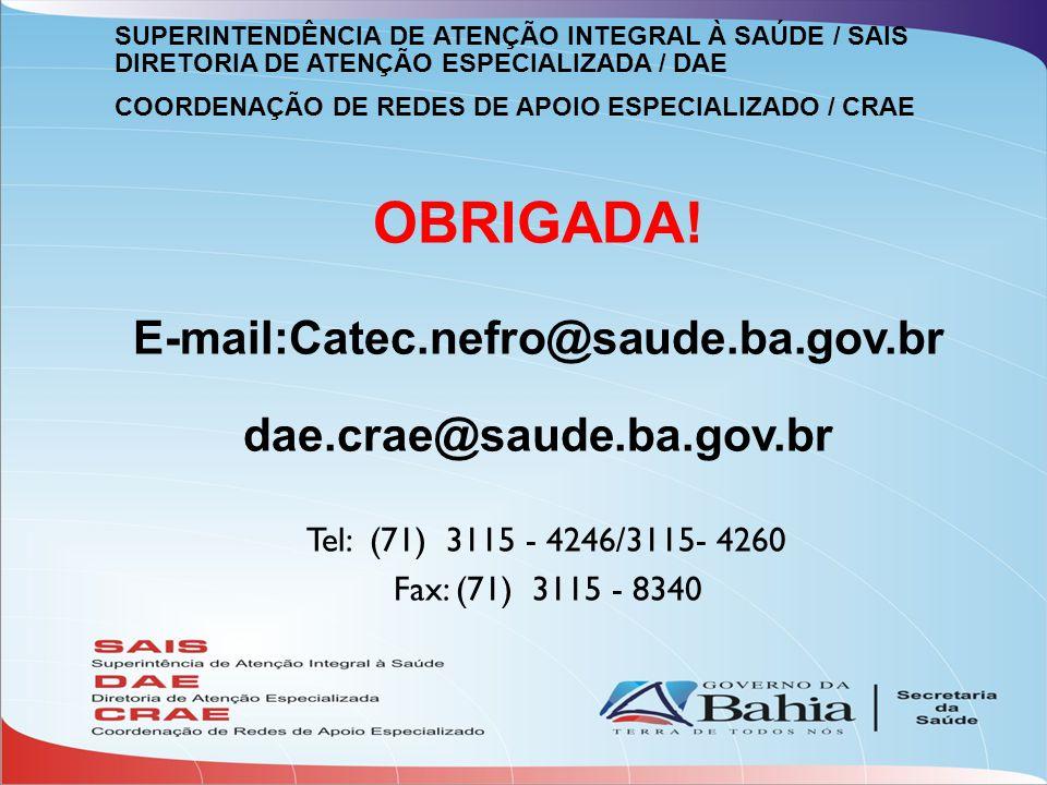 OBRIGADA! E-mail:Catec.nefro@saude.ba.gov.br dae.crae@saude.ba.gov.br Tel: (71) 3115 - 4246/3115- 4260 Fax: (71) 3115 - 8340 SUPERINTENDÊNCIA DE ATENÇ