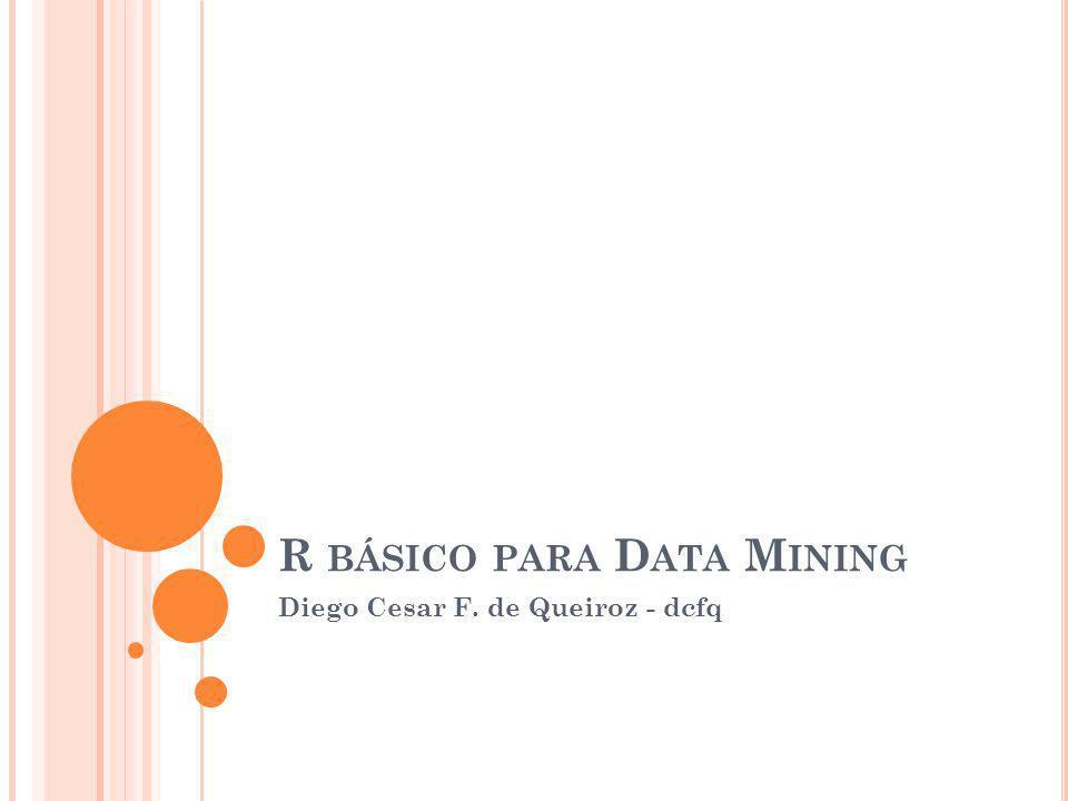 R BÁSICO PARA D ATA M INING Diego Cesar F. de Queiroz - dcfq
