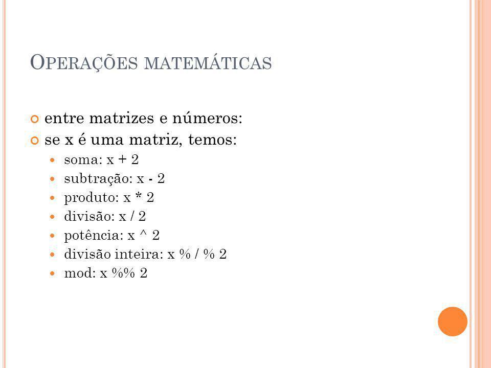 O PERAÇÕES MATEMÁTICAS entre matrizes e números: se x é uma matriz, temos: soma: x + 2 subtração: x - 2 produto: x * 2 divisão: x / 2 potência: x ^ 2 divisão inteira: x % / % 2 mod: x % 2