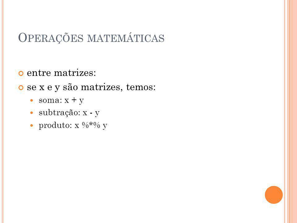 O PERAÇÕES MATEMÁTICAS entre matrizes: se x e y são matrizes, temos: soma: x + y subtração: x - y produto: x %*% y