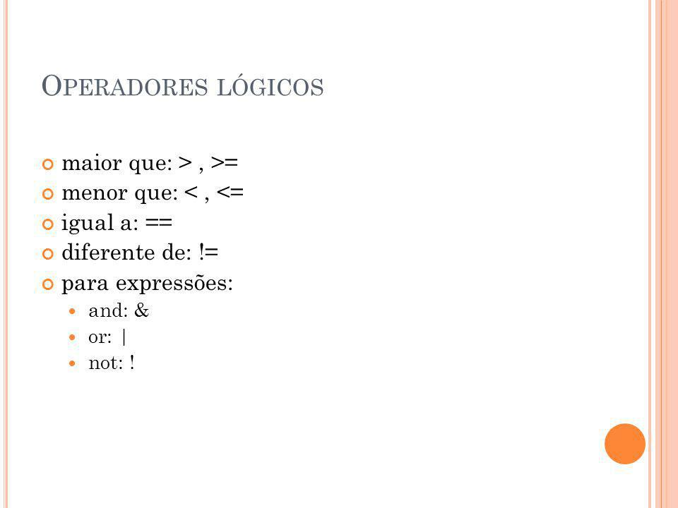 O PERADORES LÓGICOS maior que: >, >= menor que: <, <= igual a: == diferente de: != para expressões: and: & or: | not: !
