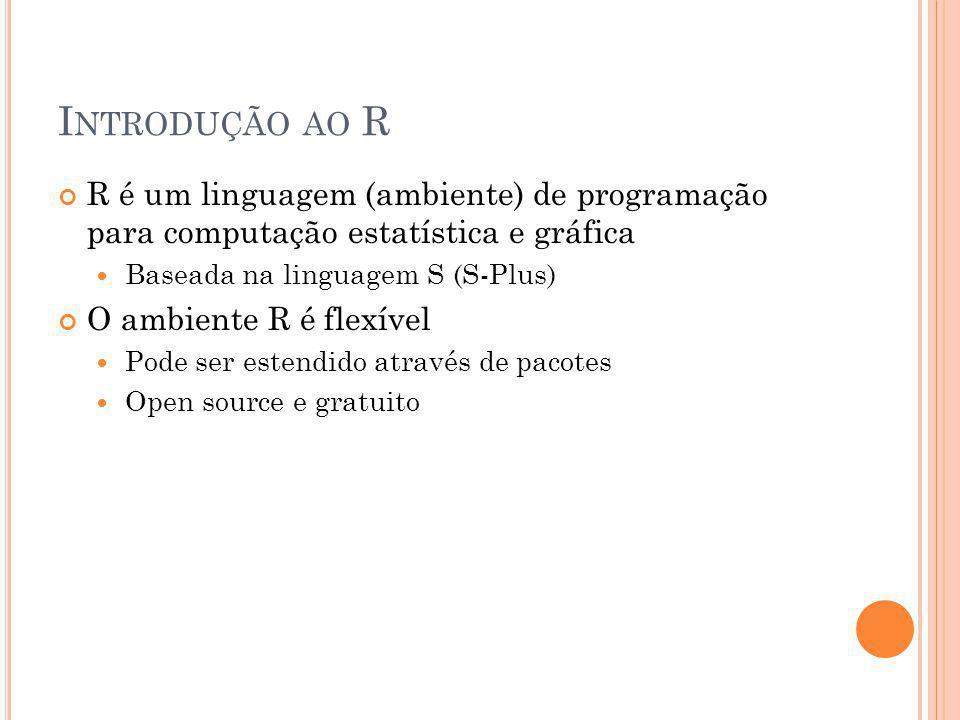 I NTRODUÇÃO AO R R é um linguagem (ambiente) de programação para computação estatística e gráfica Baseada na linguagem S (S-Plus) O ambiente R é flexí