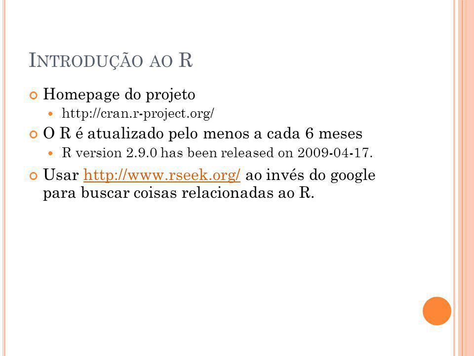 I NTRODUÇÃO AO R Homepage do projeto http://cran.r-project.org/ O R é atualizado pelo menos a cada 6 meses R version 2.9.0 has been released on 2009-04-17.