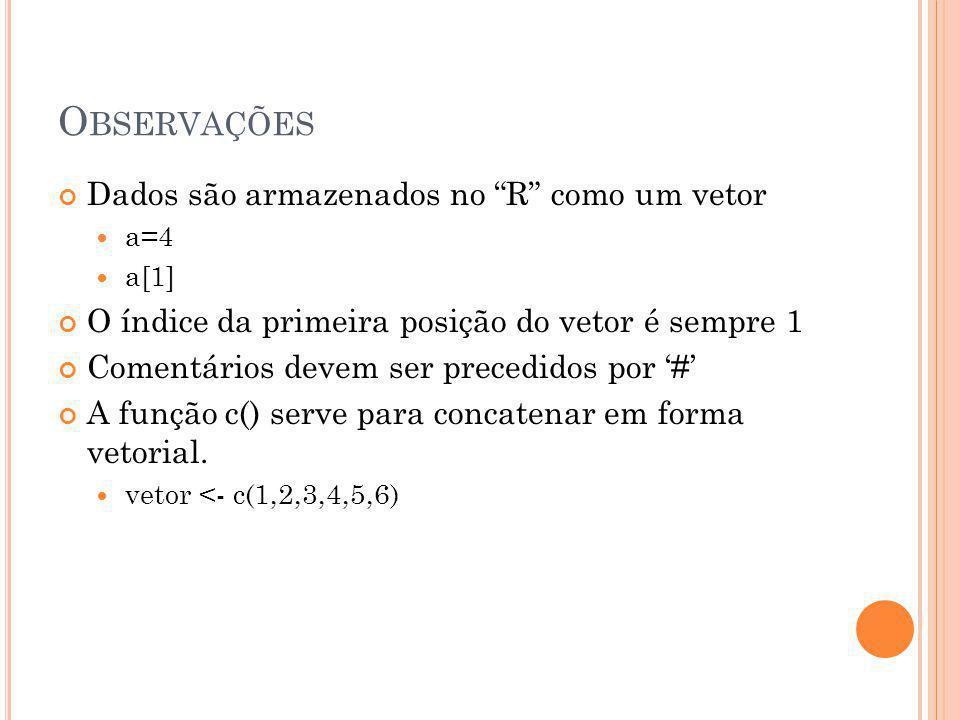 O BSERVAÇÕES Dados são armazenados no R como um vetor a=4 a[1] O índice da primeira posição do vetor é sempre 1 Comentários devem ser precedidos por '#' A função c() serve para concatenar em forma vetorial.