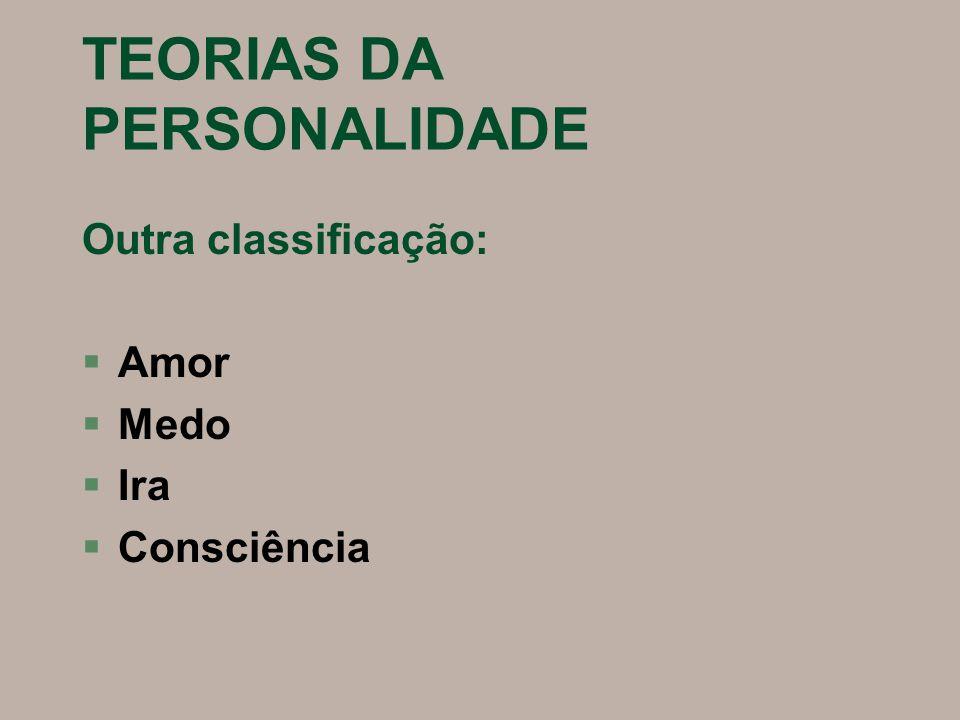 TEORIAS DA PERSONALIDADE Outra classificação: §Amor §Medo §Ira §Consciência