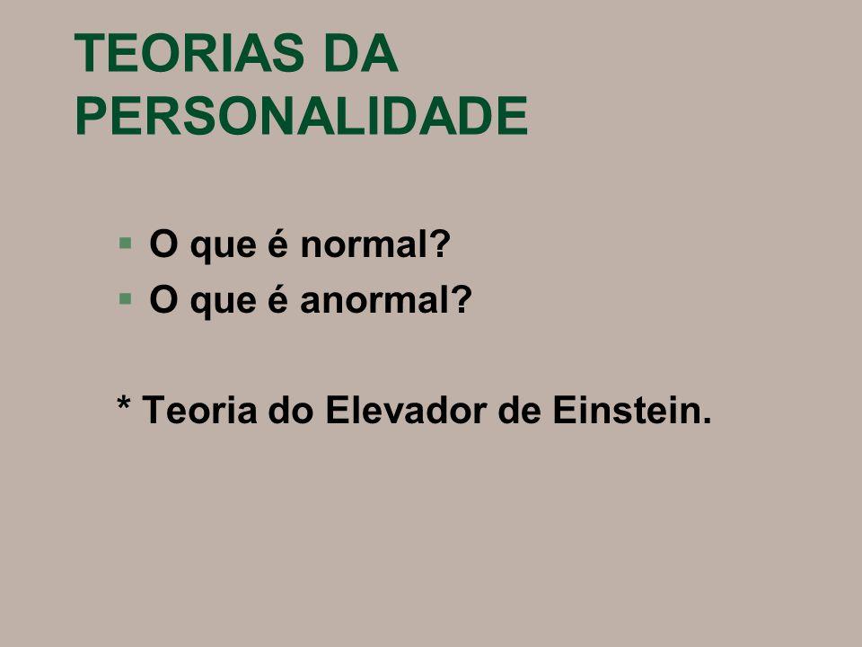 TEORIAS DA PERSONALIDADE §O que é normal? §O que é anormal? * Teoria do Elevador de Einstein.