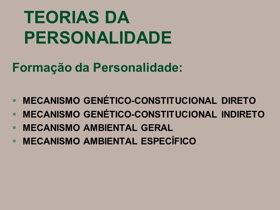 TEORIAS DA PERSONALIDADE Formação da Personalidade: §MECANISMO GENÉTICO-CONSTITUCIONAL DIRETO §MECANISMO GENÉTICO-CONSTITUCIONAL INDIRETO §MECANISMO AMBIENTAL GERAL §MECANISMO AMBIENTAL ESPECÍFICO