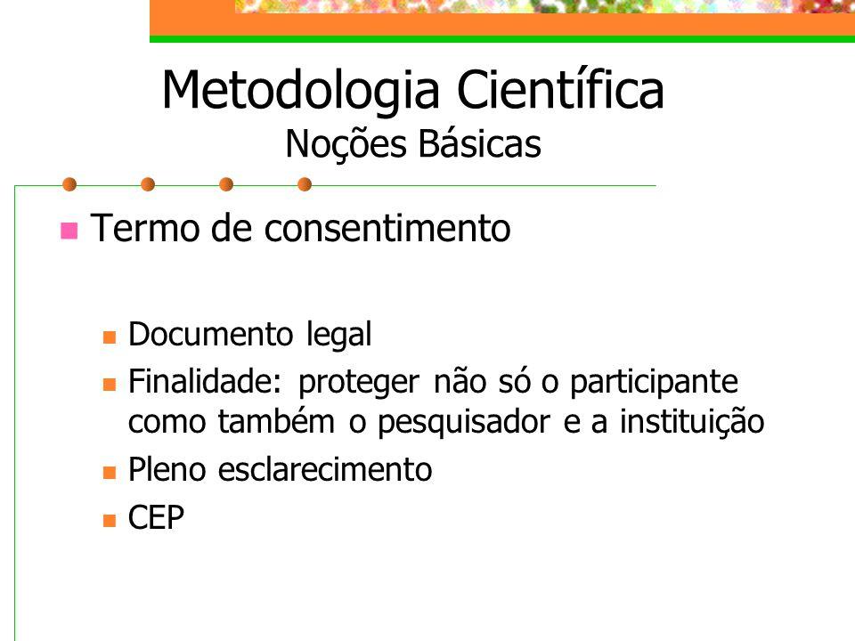 Termo de consentimento Documento legal Finalidade: proteger não só o participante como também o pesquisador e a instituição Pleno esclarecimento CEP M