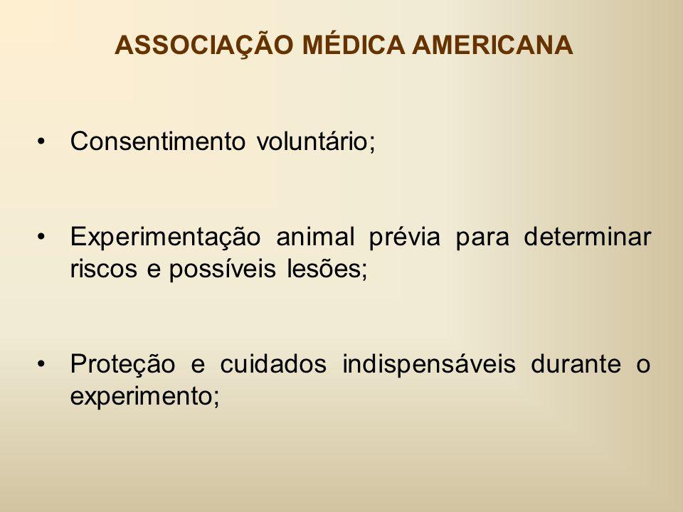 ASSOCIAÇÃO MÉDICA AMERICANA Consentimento voluntário; Experimentação animal prévia para determinar riscos e possíveis lesões; Proteção e cuidados indispensáveis durante o experimento;