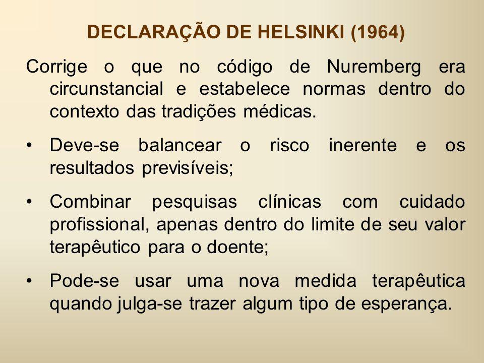 DECLARAÇÃO DE HELSINKI (1964) Corrige o que no código de Nuremberg era circunstancial e estabelece normas dentro do contexto das tradições médicas.