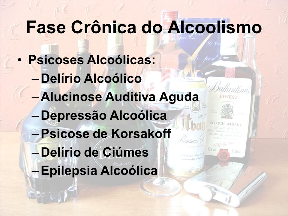 Fase Crônica do Alcoolismo Psicoses Alcoólicas: –Delírio Alcoólico –Alucinose Auditiva Aguda –Depressão Alcoólica –Psicose de Korsakoff –Delírio de Ciúmes –Epilepsia Alcoólica