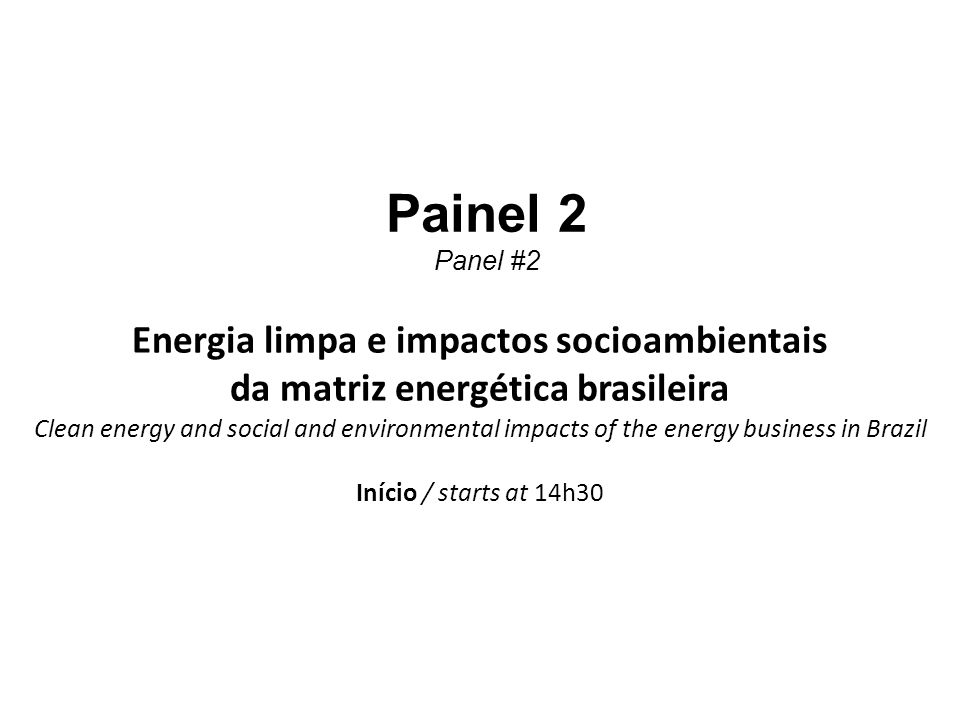 1 Painel 2 Panel #2 Energia limpa e impactos socioambientais da matriz energética brasileira Clean energy and social and environmental impacts of the energy business in Brazil Início / starts at 14h30