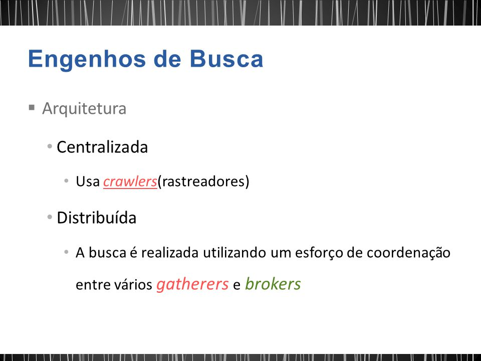 Arquitetura Centralizada Usa crawlers(rastreadores) Distribuída A busca é realizada utilizando um esforço de coordenação entre vários gatherers e brokers