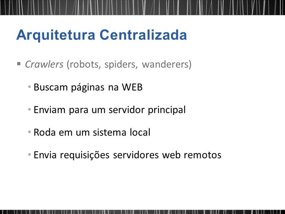  Crawlers (robots, spiders, wanderers) Buscam páginas na WEB Enviam para um servidor principal Roda em um sistema local Envia requisições servidores