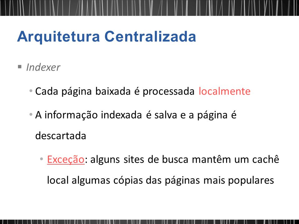  Indexer Cada página baixada é processada localmente A informação indexada é salva e a página é descartada Exceção: alguns sites de busca mantêm um cachê local algumas cópias das páginas mais populares