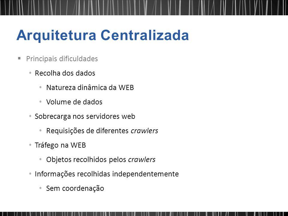  Principais dificuldades Recolha dos dados Natureza dinâmica da WEB Volume de dados Sobrecarga nos servidores web Requisições de diferentes crawlers Tráfego na WEB Objetos recolhidos pelos crawlers Informações recolhidas independentemente Sem coordenação