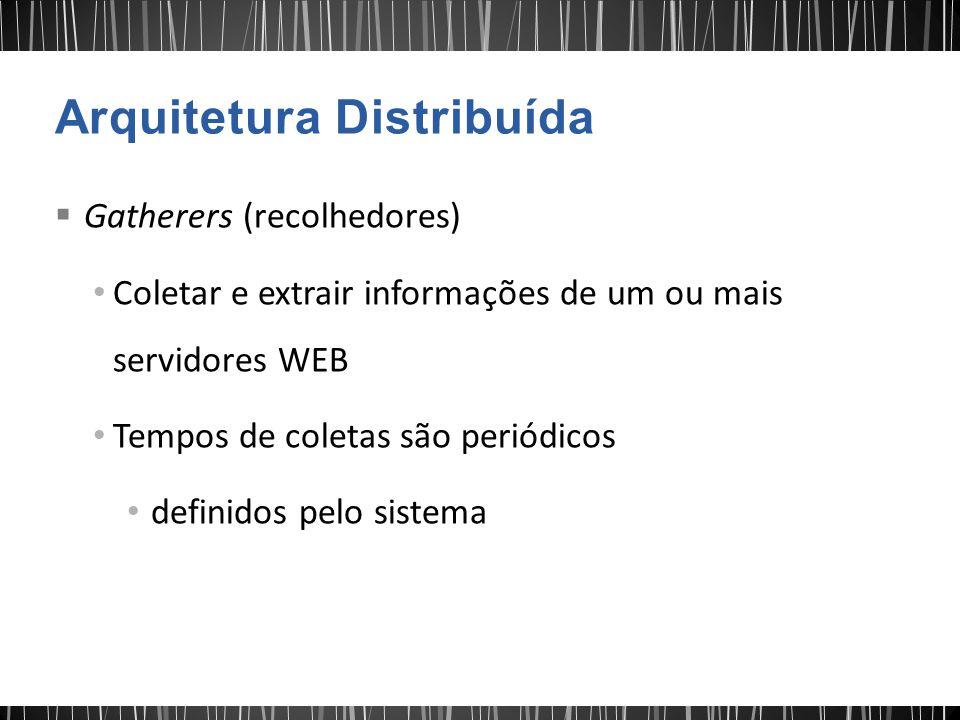 Gatherers (recolhedores) Coletar e extrair informações de um ou mais servidores WEB Tempos de coletas são periódicos definidos pelo sistema
