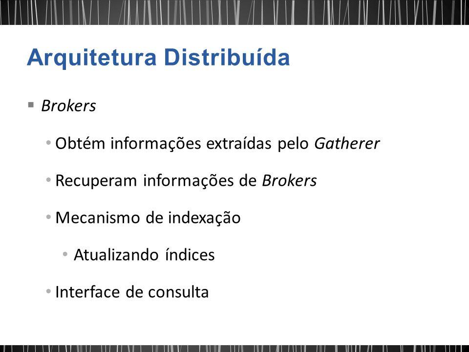  Brokers Obtém informações extraídas pelo Gatherer Recuperam informações de Brokers Mecanismo de indexação Atualizando índices Interface de consulta